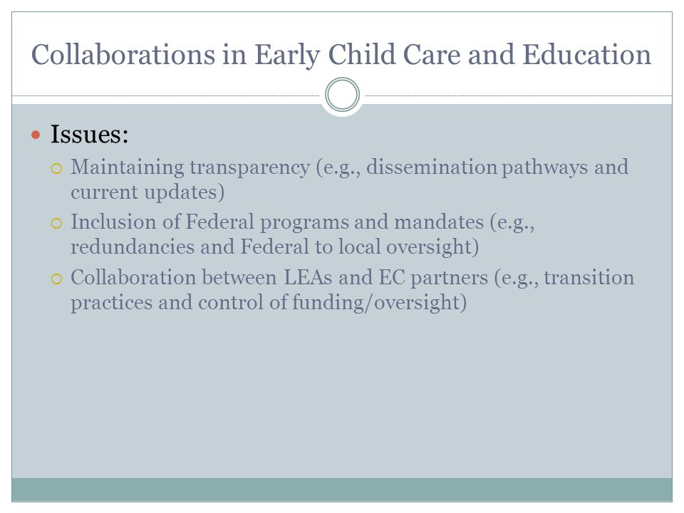 Collaborations in Early Child Care and Education Issues:  Maintaining transparency (e.g., dissemination pathways and current updates)  Inclusion of Federal programs and mandates (e.g., redundancies and Federal to local oversight)  Collaboration between LEAs and EC partners (e.g., transition practices and control of funding/oversight)