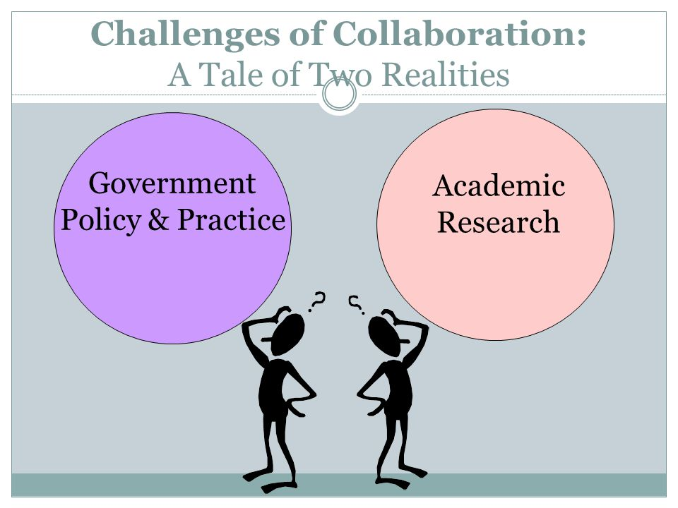 Challenges of Collaboration: A Tale of Two Realities Academic Research Government Policy & Practice