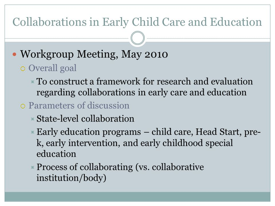Collaborations in Early Child Care and Education Workgroup Meeting, May 2010  Overall goal  To construct a framework for research and evaluation regarding collaborations in early care and education  Parameters of discussion  State-level collaboration  Early education programs – child care, Head Start, pre- k, early intervention, and early childhood special education  Process of collaborating (vs.