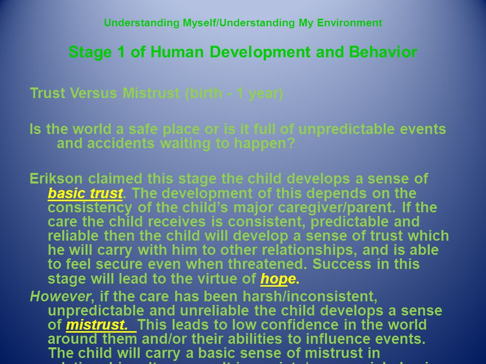 Understanding Myself/Understanding My Environment Stage 1 of Human Development and Behavior Trust Versus Mistrust (birth - 1 year) Is the world a safe place or is it full of unpredictable events and accidents waiting to happen.