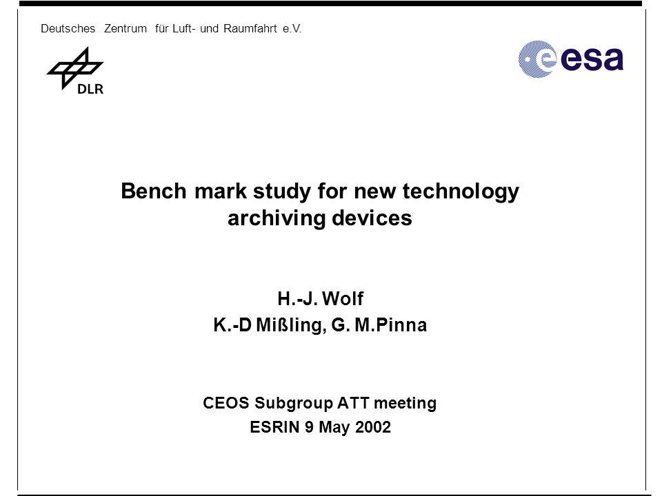 Deutsches Zentrum für Luft- und Raumfahrt e.V. Bench mark study for new technology archiving devices H.-J. Wolf K.-D Mißling, G. M.Pinna CEOS Subgroup
