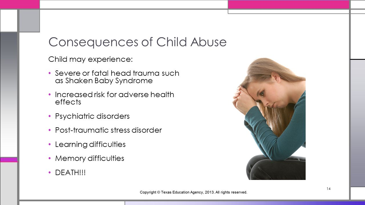 14 Child may experience: Severe or fatal head trauma such as Shaken Baby Syndrome Increased risk for adverse health effects Psychiatric disorders Post-traumatic stress disorder Learning difficulties Memory difficulties DEATH!!.