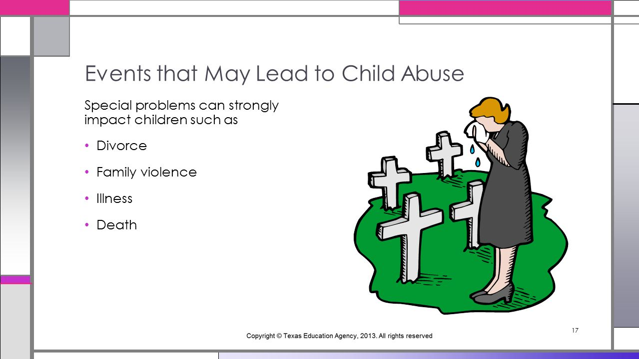17 Special problems can strongly impact children such as Divorce Family violence Illness Death Events that May Lead to Child Abuse