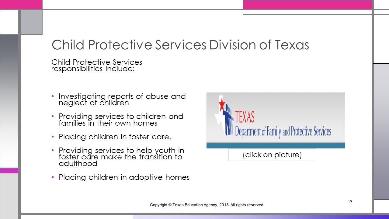 19 Child Protective Services responsibilities include: Investigating reports of abuse and neglect of children Providing services to children and families in their own homes Placing children in foster care.