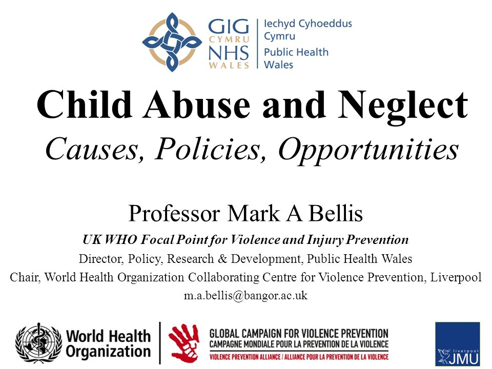 Child Abuse and Neglect Causes, Policies, Opportunities Professor Mark A Bellis UK WHO Focal Point for Violence and Injury Prevention Director, Policy