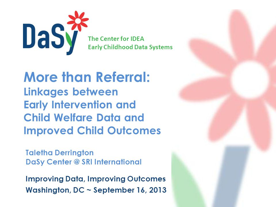 The Center for IDEA Early Childhood Data Systems More than Referral: Linkages between Early Intervention and Child Welfare Data and Improved Child Outcomes Taletha Derrington DaSy SRI International Improving Data, Improving Outcomes Washington, DC ~ September 16, 2013