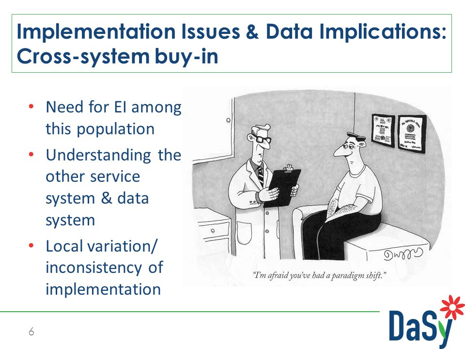 Need for EI among this population Understanding the other service system & data system Local variation/ inconsistency of implementation Implementation Issues & Data Implications: Cross-system buy-in 6