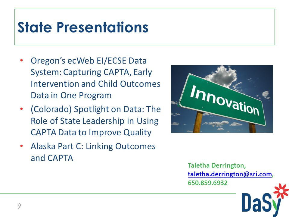 Oregon's ecWeb EI/ECSE Data System: Capturing CAPTA, Early Intervention and Child Outcomes Data in One Program (Colorado) Spotlight on Data: The Role of State Leadership in Using CAPTA Data to Improve Quality Alaska Part C: Linking Outcomes and CAPTA State Presentations 9 Taletha Derrington,