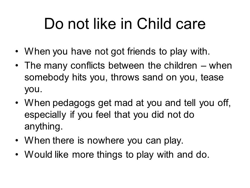 Do not like in Child care When you have not got friends to play with.