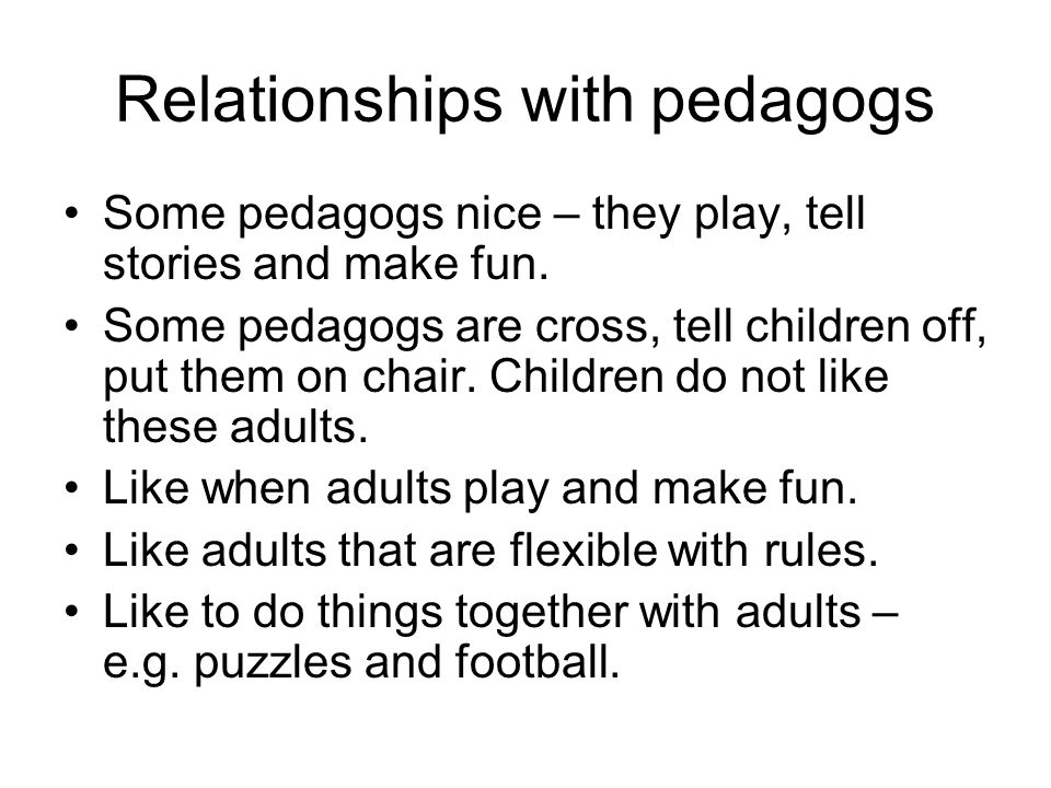 Relationships with pedagogs Some pedagogs nice – they play, tell stories and make fun.