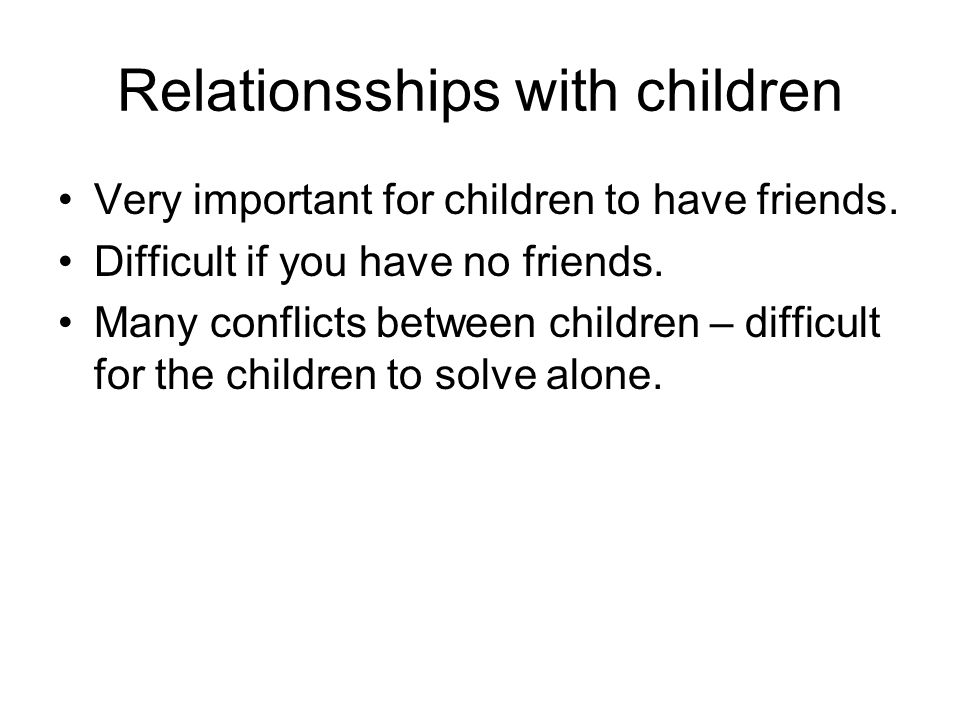 Relationsships with children Very important for children to have friends.