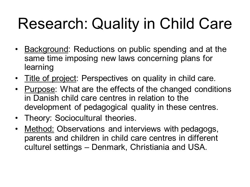Research: Quality in Child Care Background: Reductions on public spending and at the same time imposing new laws concerning plans for learning Title of project: Perspectives on quality in child care.