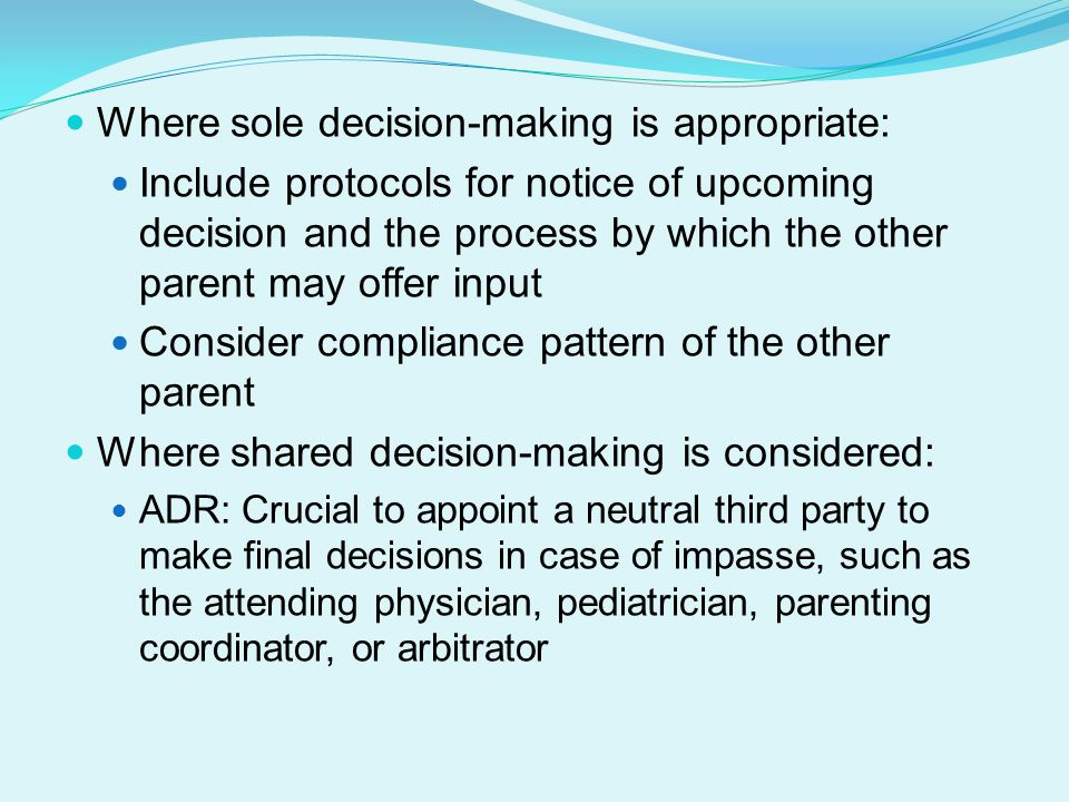 Where sole decision-making is appropriate: Include protocols for notice of upcoming decision and the process by which the other parent may offer input Consider compliance pattern of the other parent Where shared decision-making is considered: ADR: Crucial to appoint a neutral third party to make final decisions in case of impasse, such as the attending physician, pediatrician, parenting coordinator, or arbitrator