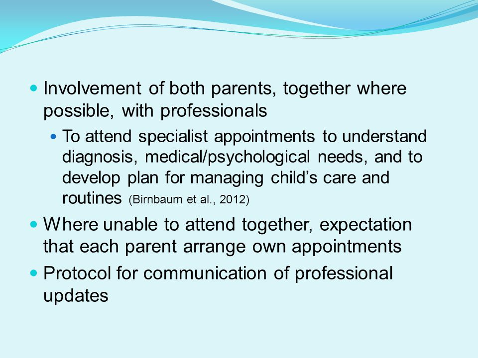 Involvement of both parents, together where possible, with professionals To attend specialist appointments to understand diagnosis, medical/psychological needs, and to develop plan for managing child's care and routines (Birnbaum et al., 2012) Where unable to attend together, expectation that each parent arrange own appointments Protocol for communication of professional updates