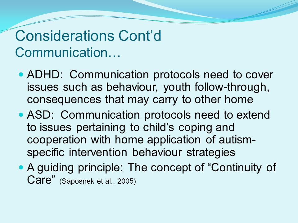 Considerations Cont'd Communication… ADHD: Communication protocols need to cover issues such as behaviour, youth follow-through, consequences that may carry to other home ASD: Communication protocols need to extend to issues pertaining to child's coping and cooperation with home application of autism- specific intervention behaviour strategies A guiding principle: The concept of Continuity of Care (Saposnek et al., 2005)