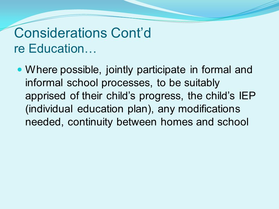 Considerations Cont'd re Education… Where possible, jointly participate in formal and informal school processes, to be suitably apprised of their child's progress, the child's IEP (individual education plan), any modifications needed, continuity between homes and school
