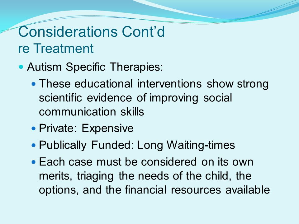 Autism Specific Therapies: These educational interventions show strong scientific evidence of improving social communication skills Private: Expensive Publically Funded: Long Waiting-times Each case must be considered on its own merits, triaging the needs of the child, the options, and the financial resources available Considerations Cont'd re Treatment