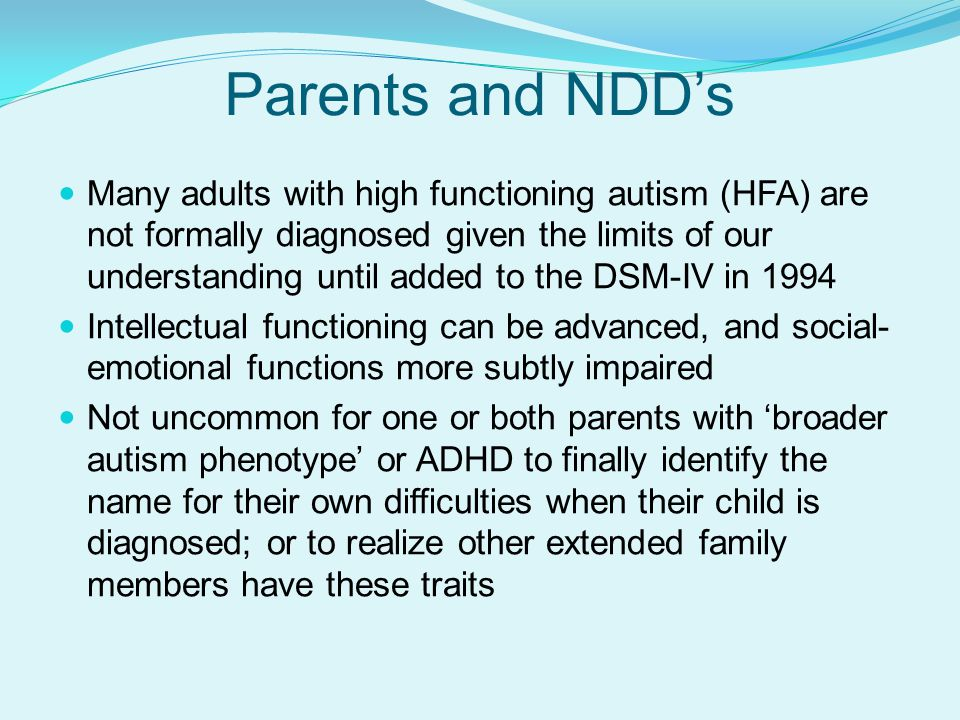Parents and NDD's Many adults with high functioning autism (HFA) are not formally diagnosed given the limits of our understanding until added to the DSM-IV in 1994 Intellectual functioning can be advanced, and social- emotional functions more subtly impaired Not uncommon for one or both parents with 'broader autism phenotype' or ADHD to finally identify the name for their own difficulties when their child is diagnosed; or to realize other extended family members have these traits