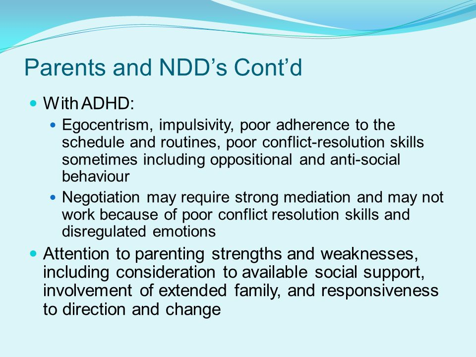 Parents and NDD's Cont'd With ADHD: Egocentrism, impulsivity, poor adherence to the schedule and routines, poor conflict-resolution skills sometimes including oppositional and anti-social behaviour Negotiation may require strong mediation and may not work because of poor conflict resolution skills and disregulated emotions Attention to parenting strengths and weaknesses, including consideration to available social support, involvement of extended family, and responsiveness to direction and change