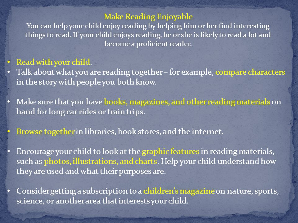 Make Reading Enjoyable You can help your child enjoy reading by helping him or her find interesting things to read. If your child enjoys reading, he o