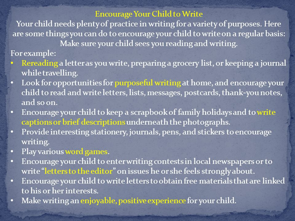Encourage Your Child to Write Your child needs plenty of practice in writing for a variety of purposes.