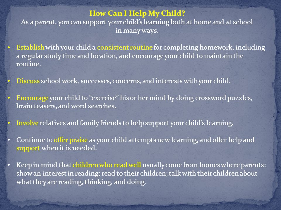 How Can I Help My Child? As a parent, you can support your child's learning both at home and at school in many ways. Establish with your child a consi