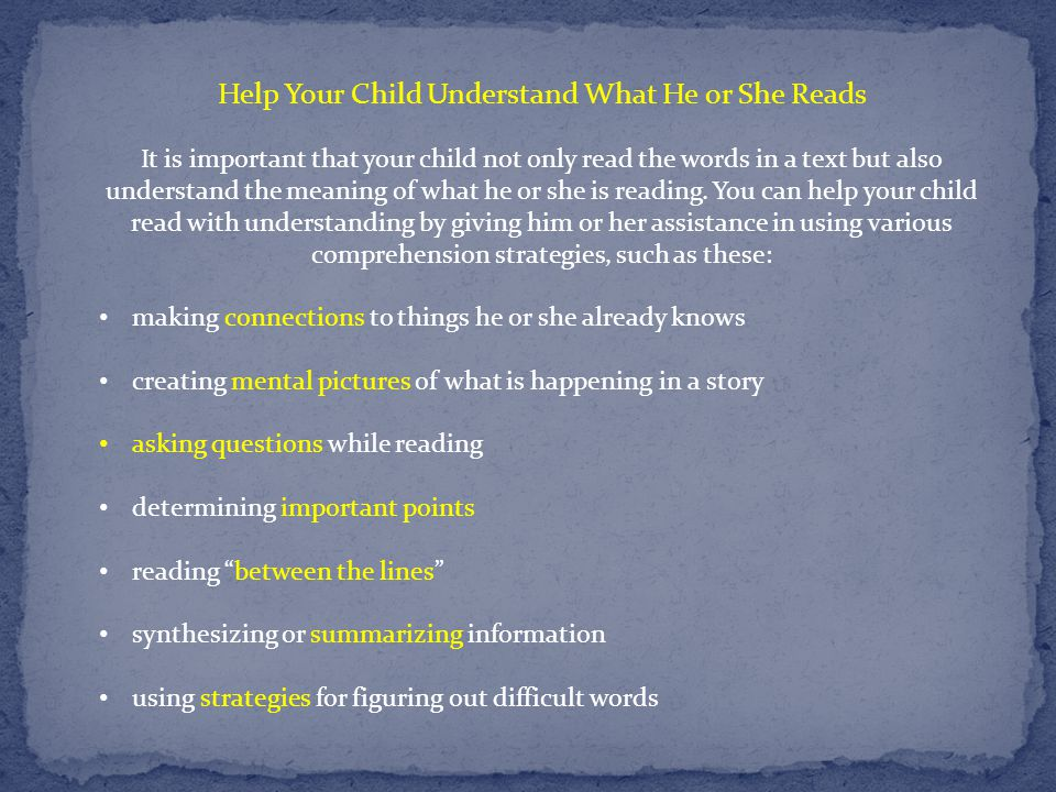 Help Your Child Understand What He or She Reads It is important that your child not only read the words in a text but also understand the meaning of w