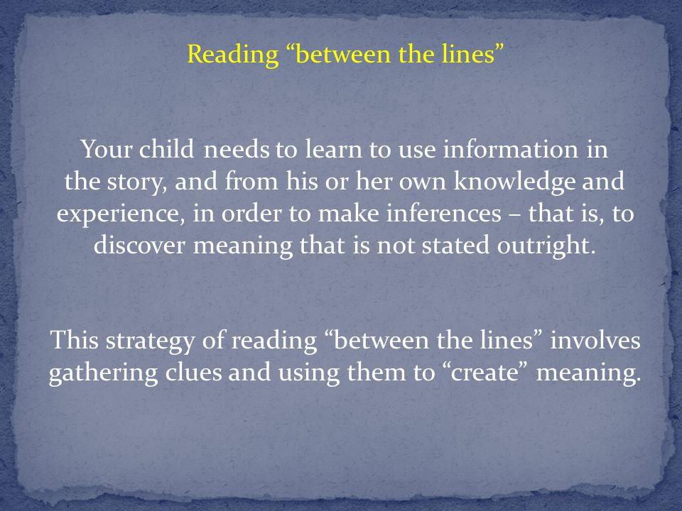 Reading between the lines Your child needs to learn to use information in the story, and from his or her own knowledge and experience, in order to make inferences – that is, to discover meaning that is not stated outright.