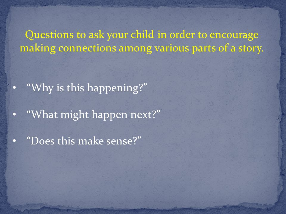 """Questions to ask your child in order to encourage making connections among various parts of a story. """"Why is this happening?"""" """"What might happen next?"""