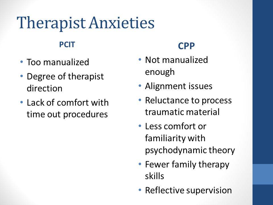 Therapist Anxieties PCIT Too manualized Degree of therapist direction Lack of comfort with time out procedures CPP Not manualized enough Alignment issues Reluctance to process traumatic material Less comfort or familiarity with psychodynamic theory Fewer family therapy skills Reflective supervision