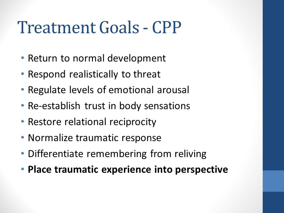 Treatment Goals - CPP Return to normal development Respond realistically to threat Regulate levels of emotional arousal Re-establish trust in body sensations Restore relational reciprocity Normalize traumatic response Differentiate remembering from reliving Place traumatic experience into perspective