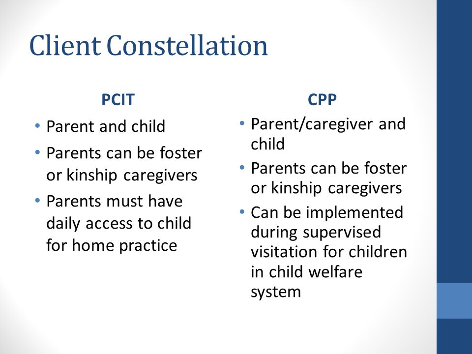 Client Constellation PCIT Parent and child Parents can be foster or kinship caregivers Parents must have daily access to child for home practice CPP Parent/caregiver and child Parents can be foster or kinship caregivers Can be implemented during supervised visitation for children in child welfare system