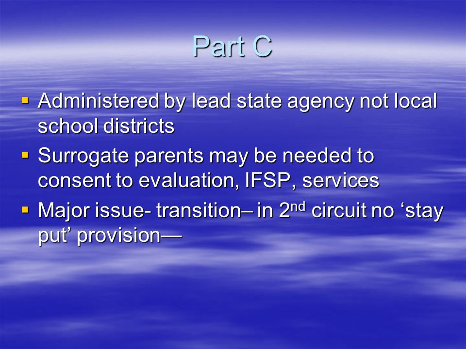 Part C  Administered by lead state agency not local school districts  Surrogate parents may be needed to consent to evaluation, IFSP, services  Major issue- transition– in 2 nd circuit no 'stay put' provision—
