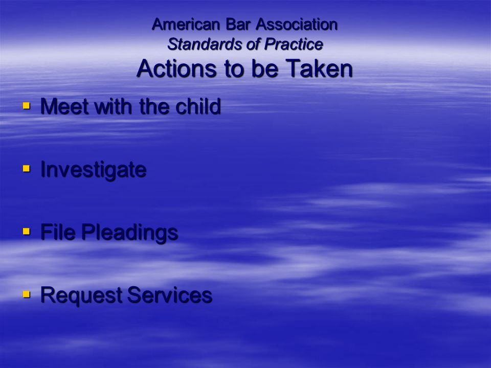 American Bar Association Standards of Practice Actions to be Taken  Meet with the child  Investigate  File Pleadings  Request Services