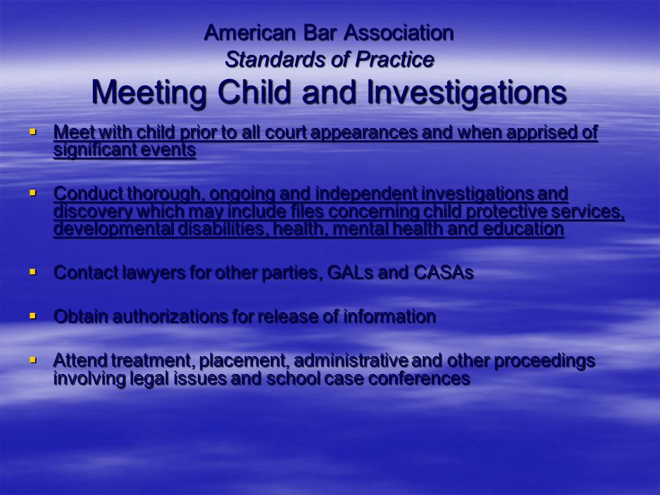 American Bar Association Standards of Practice Meeting Child and Investigations  Meet with child prior to all court appearances and when apprised of significant events  Conduct thorough, ongoing and independent investigations and discovery which may include files concerning child protective services, developmental disabilities, health, mental health and education  Contact lawyers for other parties, GALs and CASAs  Obtain authorizations for release of information  Attend treatment, placement, administrative and other proceedings involving legal issues and school case conferences