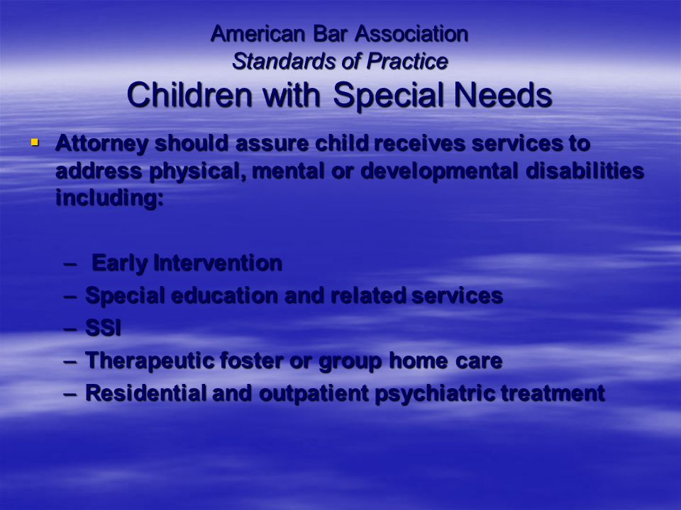 American Bar Association Standards of Practice Children with Special Needs  Attorney should assure child receives services to address physical, mental or developmental disabilities including: – Early Intervention –Special education and related services –SSI –Therapeutic foster or group home care –Residential and outpatient psychiatric treatment