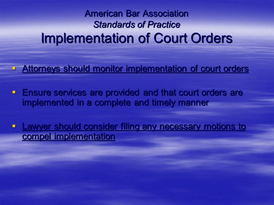 American Bar Association Standards of Practice Implementation of Court Orders  Attorneys should monitor implementation of court orders  Ensure services are provided and that court orders are implemented in a complete and timely manner  Lawyer should consider filing any necessary motions to compel implementation