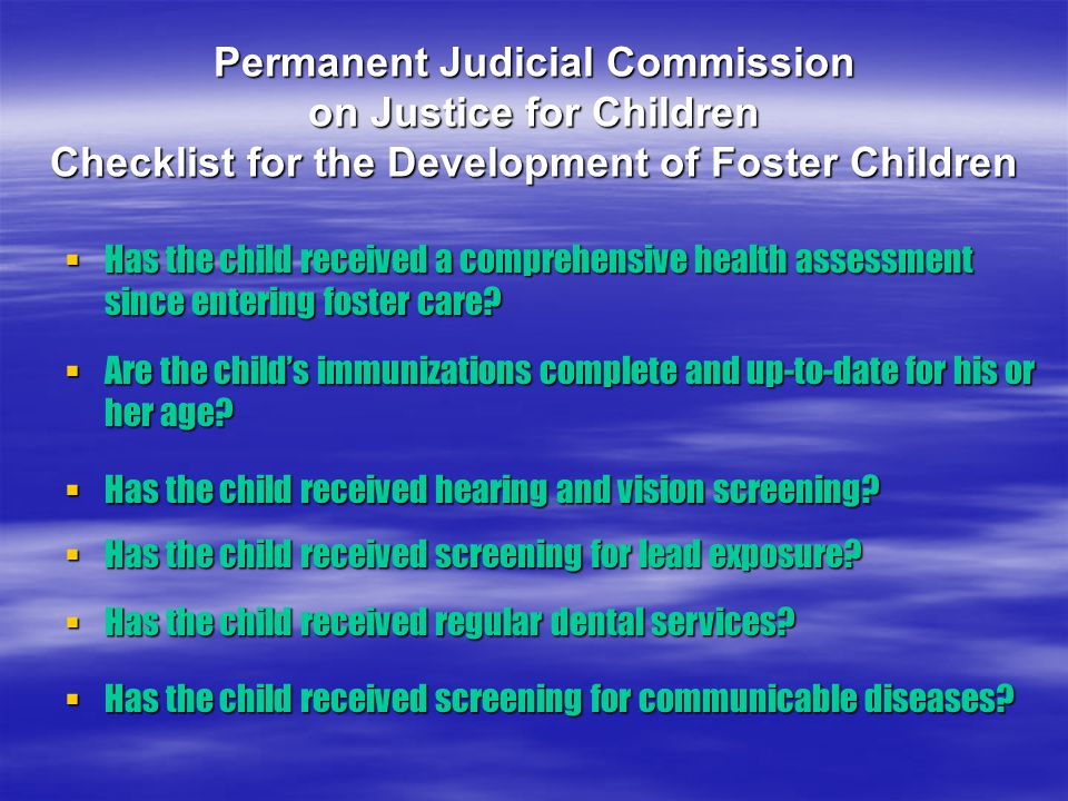 Permanent Judicial Commission on Justice for Children Checklist for the Development of Foster Children  Has the child received a comprehensive health assessment since entering foster care.
