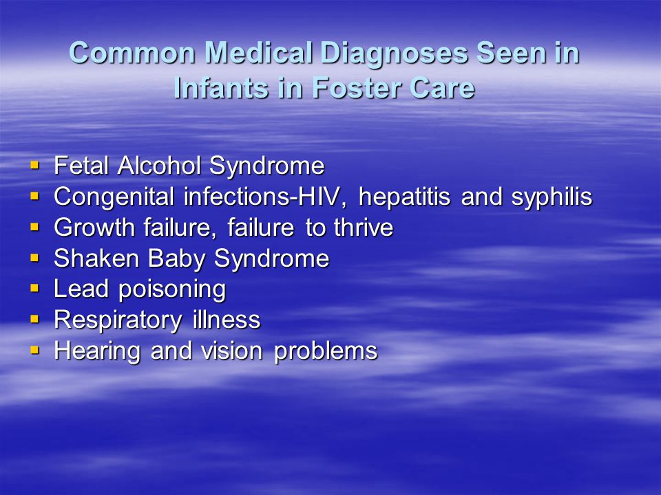 Common Medical Diagnoses Seen in Infants in Foster Care  Fetal Alcohol Syndrome  Congenital infections-HIV, hepatitis and syphilis  Growth failure, failure to thrive  Shaken Baby Syndrome  Lead poisoning  Respiratory illness  Hearing and vision problems
