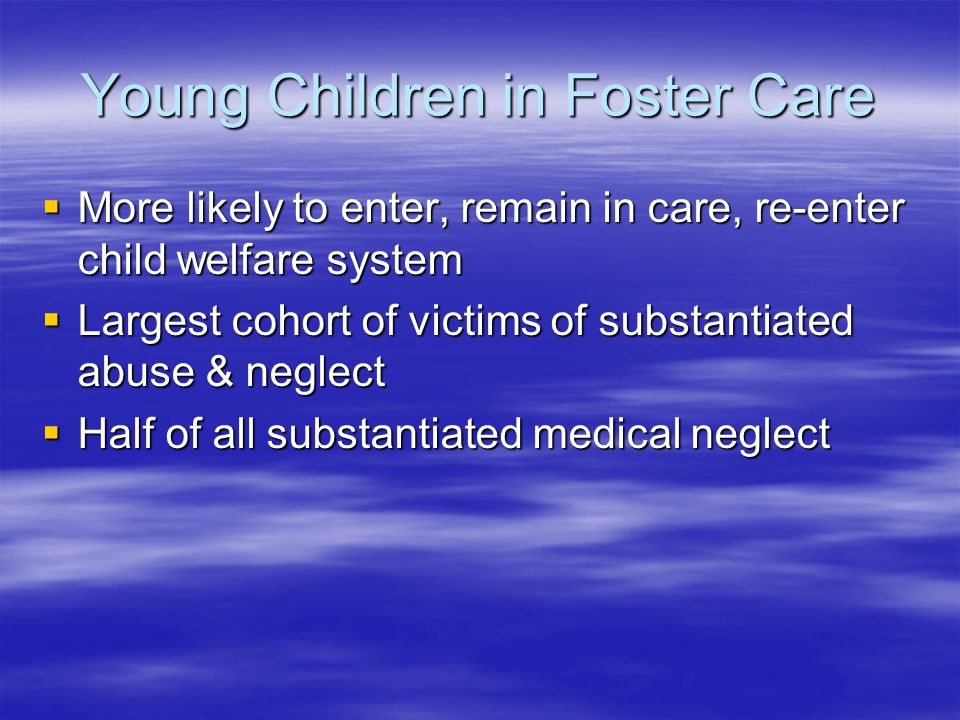 Young Children in Foster Care  More likely to enter, remain in care, re-enter child welfare system  Largest cohort of victims of substantiated abuse & neglect  Half of all substantiated medical neglect