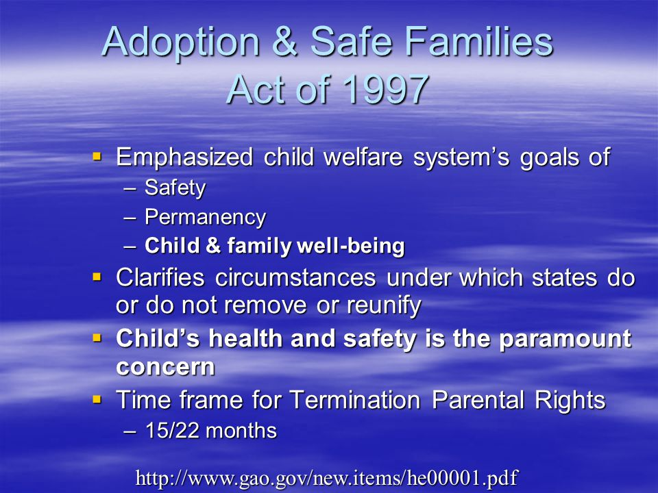 Adoption & Safe Families Act of 1997  Emphasized child welfare system's goals of –Safety –Permanency –Child & family well-being  Clarifies circumstances under which states do or do not remove or reunify  Child's health and safety is the paramount concern  Time frame for Termination Parental Rights –15/22 months http://www.gao.gov/new.items/he00001.pdf