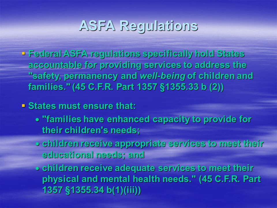 ASFA Regulations  Federal ASFA regulations specifically hold States accountable for providing services to address the safety, permanency and well-being of children and families. (45 C.F.R.