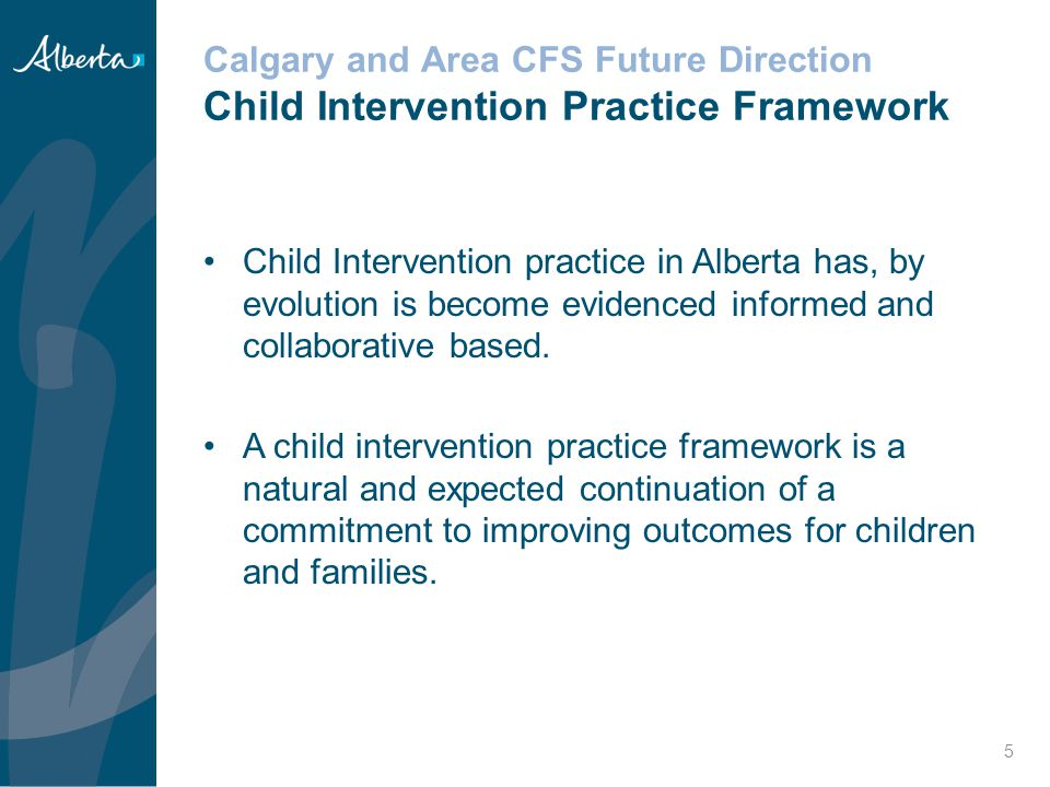 Calgary and Area CFS Future Direction Child Intervention Practice Framework A well-defined practice framework supports everyone involved in Child Intervention, provides confirmation that their work is important and valued, and guides their efforts to achieve the best possible outcomes for vulnerable children, youth, and families A practice framework outlines the core principles that underlies our approach to working with children, youth, families, and communities The practice principles have now been affirmed and work is underway to embed the principles throughout the organization 6
