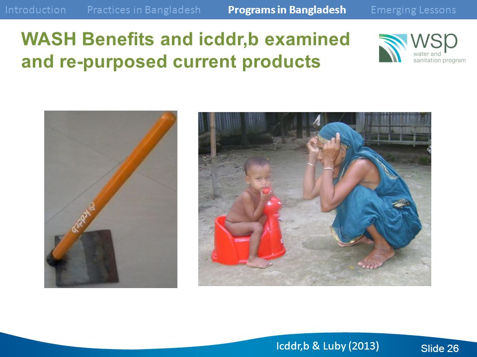 Slide 26 WASH Benefits and icddr,b examined and re-purposed current products Icddr,b & Luby (2013) Introduction Practices in Bangladesh Programs in Bangladesh Emerging Lessons