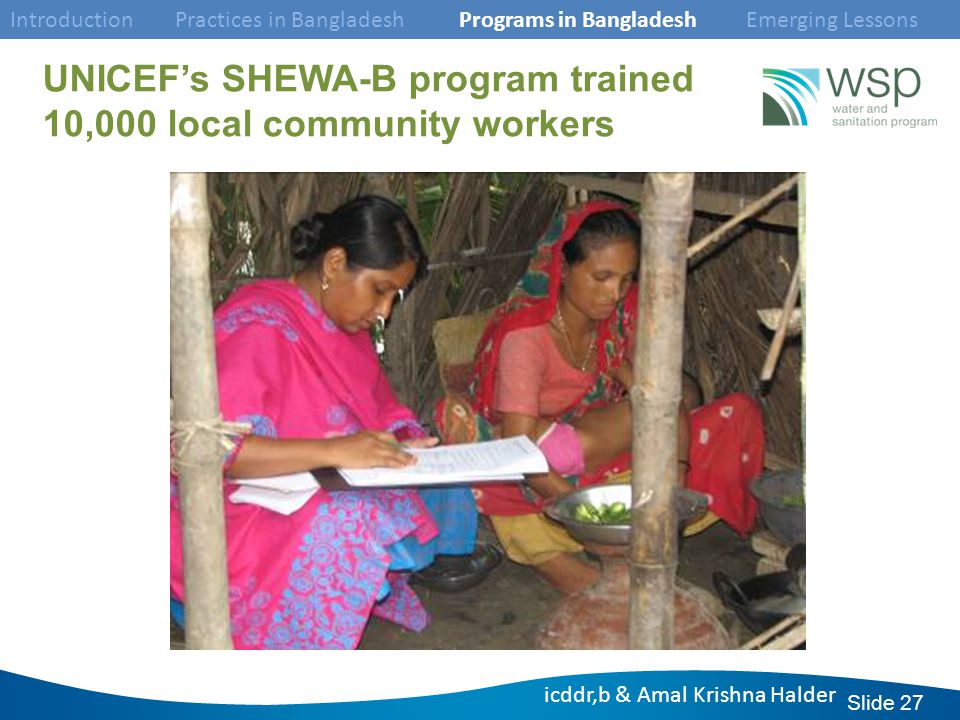 Slide 27 UNICEF's SHEWA-B program trained 10,000 local community workers Introduction Practices in Bangladesh Programs in Bangladesh Emerging Lessons icddr,b & Amal Krishna Halder