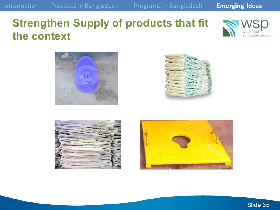 Slide 35 Strengthen Supply of products that fit the context Introduction Practices in Bangladesh Programs in Bangladesh Emerging Ideas