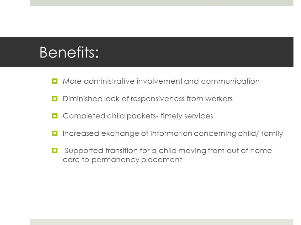 Benefits:  More administrative involvement and communication  Diminished lack of responsiveness from workers  Completed child packets- timely servi