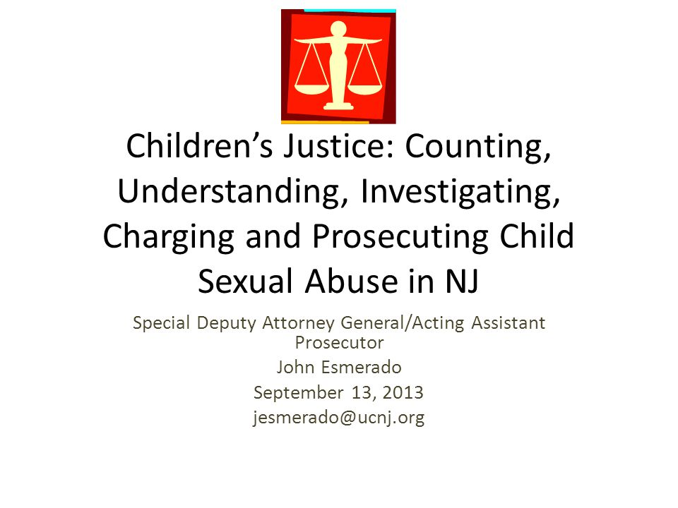 Children's Justice: Counting, Understanding, Investigating, Charging and Prosecuting Child Sexual Abuse in NJ Special Deputy Attorney General/Acting A