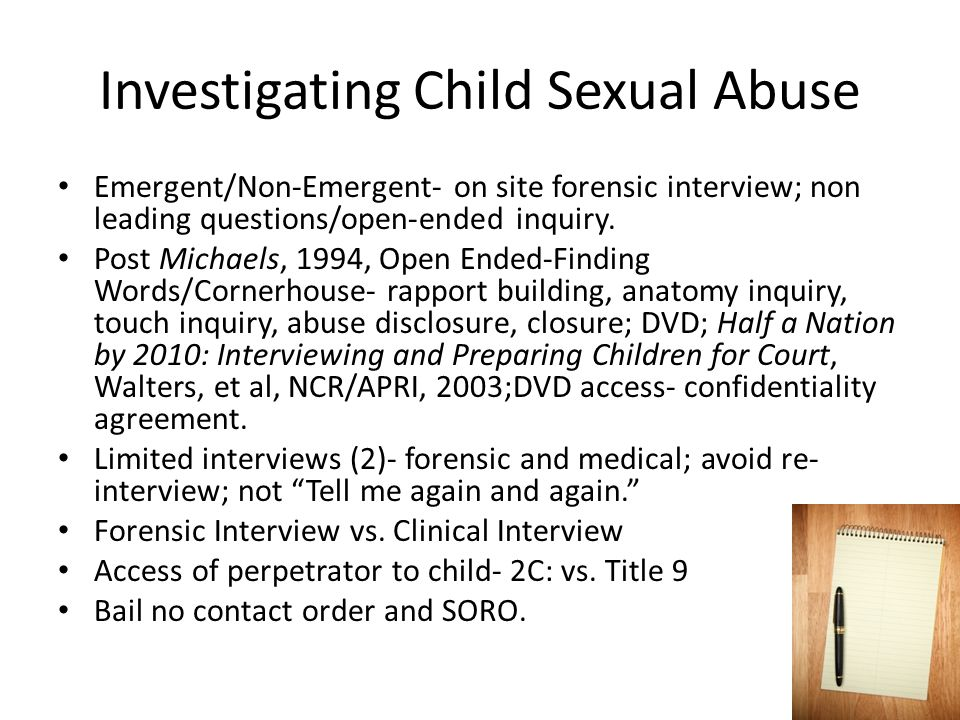 Investigating Child Sexual Abuse Emergent/Non-Emergent- on site forensic interview; non leading questions/open-ended inquiry. Post Michaels, 1994, Ope