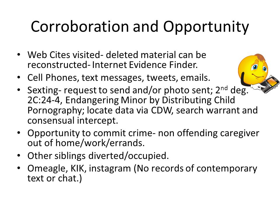 Corroboration and Opportunity Web Cites visited- deleted material can be reconstructed- Internet Evidence Finder. Cell Phones, text messages, tweets,